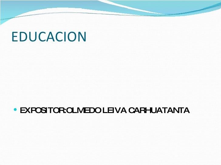 EDUCACION <ul><li>EXPOSITOR:OLMEDO LEIVA CARHUATANTA </li></ul>