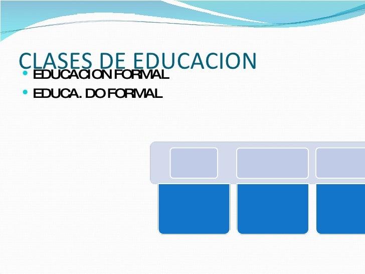 CLASES DE EDUCACION <ul><li>EDUCACION FORMAL </li></ul><ul><li>EDUCA. DO FORMAL </li></ul>
