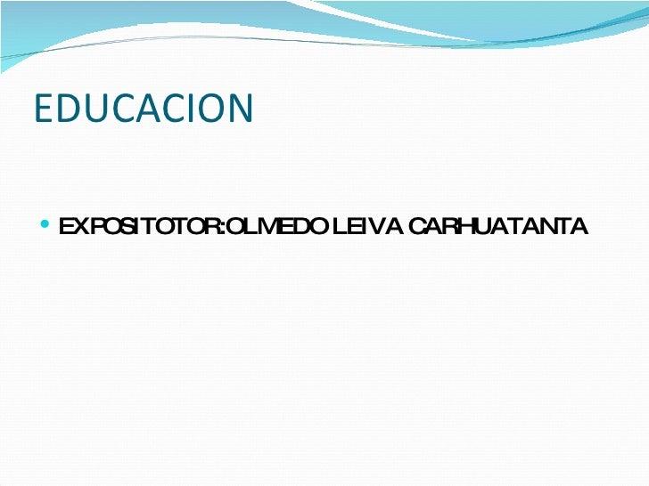 EDUCACION <ul><li>EXPOSITOTOR:OLMEDO LEIVA CARHUATANTA </li></ul>