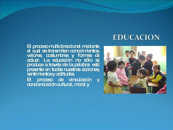 El proceso multidireccional mediante el cual se transmiten conocimientos, valores, costumbres y formas de actuar. La educa...