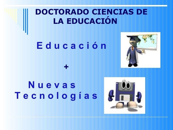 E d u c a c i ó n + N u e v a s T e c n o l o g í a s DOCTORADO CIENCIAS DE LA EDUCACIÓN