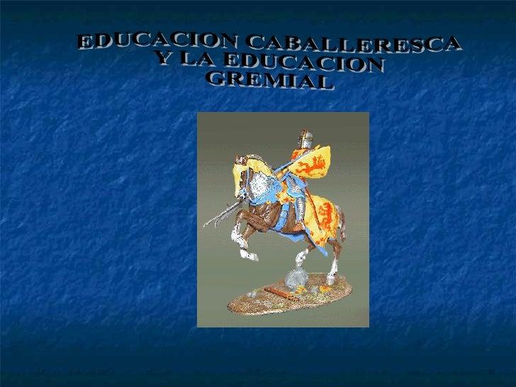 EDUCACION CABALLERESCA  Y LA EDUCACION  GREMIAL