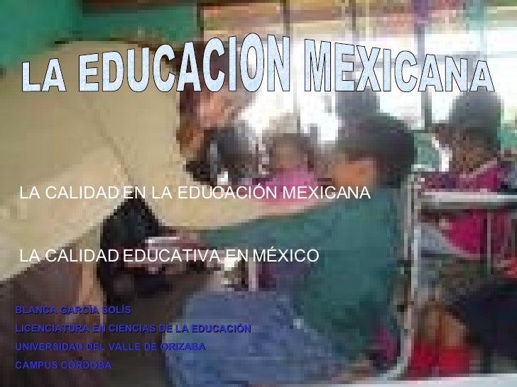 LA EDUCACION MEXICANA LA CALIDAD EN LA EDUCACIÓN MEXICANA LA CALIDAD EDUCATIVA EN MÉXICO BLANCA GARCÍA SOLÍS LICENCIATURA ...