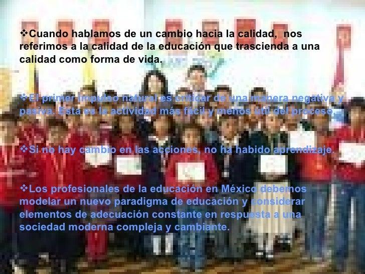<ul><li>Cuando hablamos de un cambio hacia la calidad,  nos referimos a la calidad de la educación que trascienda a una ca...