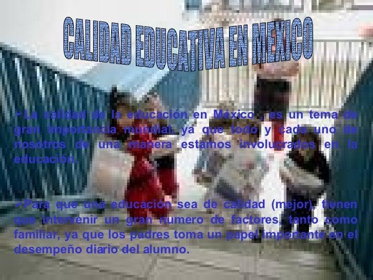 CALIDAD EDUCATIVA EN MEXICO <ul><li>La calidad de la educación en México , es un tema de gran importancia mundial, ya que ...