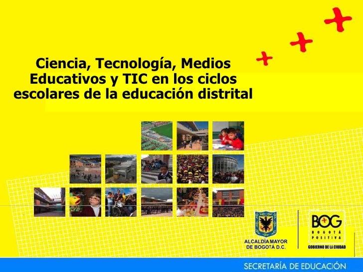 Ciencia, Tecnología, Medios Educativos y TIC en los ciclos escolares de la educación distrital<br />