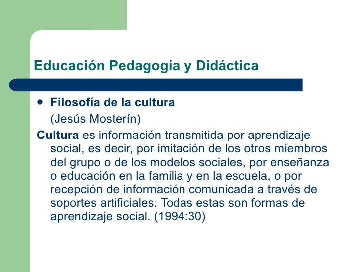 Educación Pedagogía y Didáctica <ul><li>Filosofía de la cultura   </li></ul><ul><li>(Jesús Mosterín) </li></ul><ul><li>Cul...