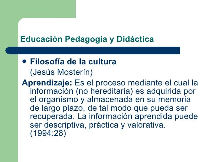 Educación Pedagogía y Didáctica <ul><li>Filosofía de la cultura   </li></ul><ul><li>(Jesús Mosterín) </li></ul><ul><li>Apr...