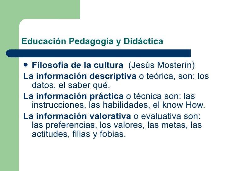 Educación Pedagogía y Didáctica <ul><li>Filosofía de la cultura   (Jesús Mosterín) </li></ul><ul><li>La información descri...
