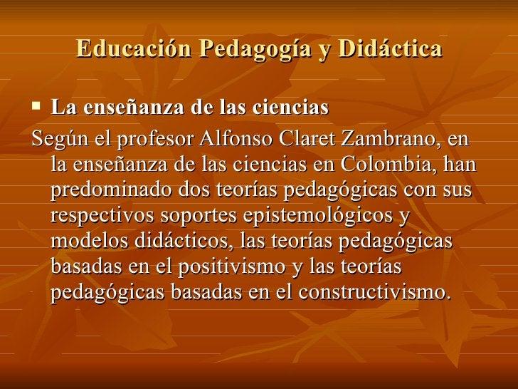 Educación Pedagogía y Didáctica <ul><li>La enseñanza de las ciencias </li></ul><ul><li>Según el profesor Alfonso Claret Za...