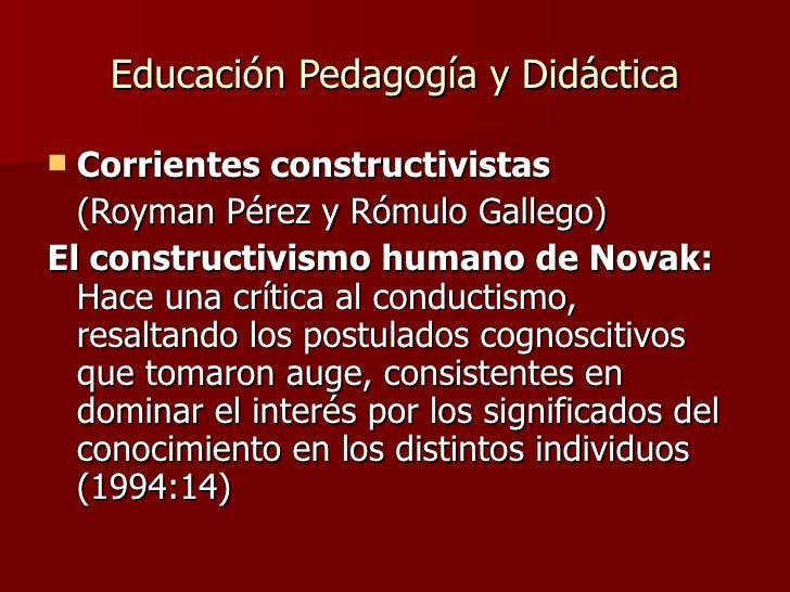 Educación Pedagogía y Didáctica <ul><li>Corrientes constructivistas   </li></ul><ul><li>(Royman Pérez y Rómulo Gallego) </...