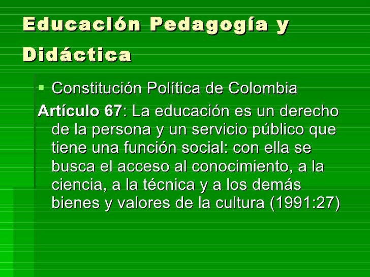 Educación Pedagogía y Didáctica   <ul><li>Constitución Política de Colombia </li></ul><ul><li>Artículo 67 : La educación e...