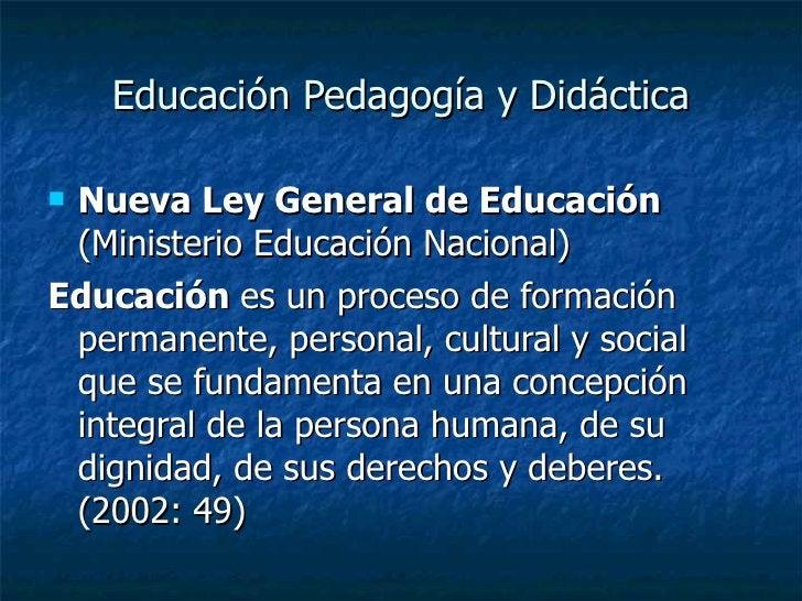 Educación Pedagogía y Didáctica <ul><li>Nueva Ley General de Educación  (Ministerio Educación Nacional) </li></ul><ul><li>...