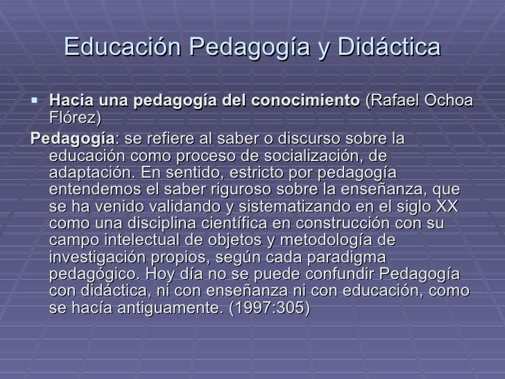 Educación Pedagogía y Didáctica <ul><li>Hacia una pedagogía del conocimiento  (Rafael Ochoa Flórez) </li></ul><ul><li>Peda...