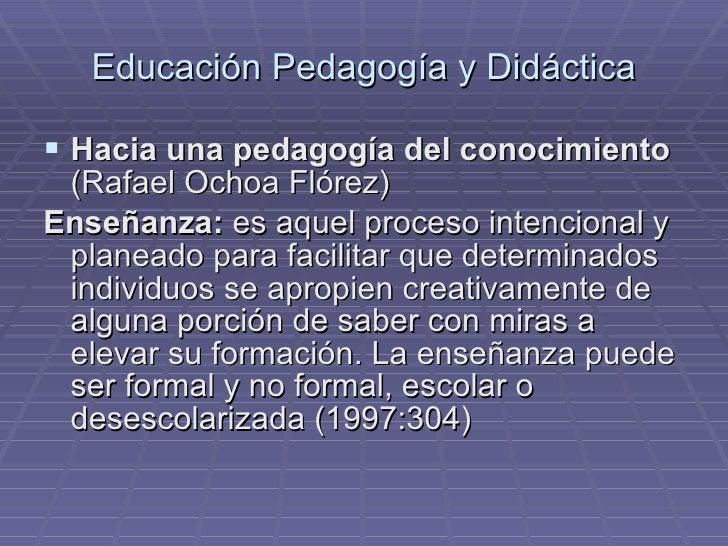 Educación Pedagogía y Didáctica <ul><li>Hacia una pedagogía del conocimiento  (Rafael Ochoa Flórez) </li></ul><ul><li>Ense...