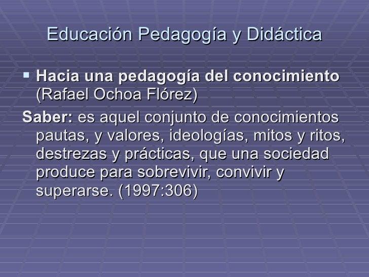 Educación Pedagogía y Didáctica <ul><li>Hacia una pedagogía del conocimiento  (Rafael Ochoa Flórez) </li></ul><ul><li>Sabe...
