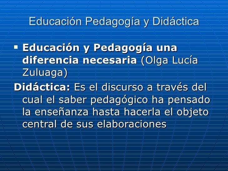 Educación Pedagogía y Didáctica <ul><li>Educación y Pedagogía una diferencia necesaria  (Olga Lucía Zuluaga) </li></ul><ul...