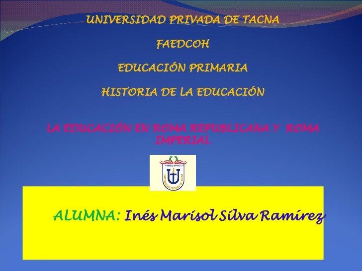 ALUMNA:  Inés Marisol Silva Ramírez UNIVERSIDAD PRIVADA DE TACNA FAEDCOH EDUCACIÓN PRIMARIA HISTORIA DE LA EDUCACIÓN LA ED...