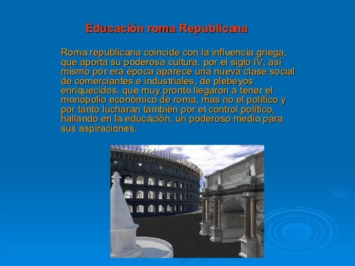 Educación roma Republicana Roma republicana coincide con la influencia griega, que aporta su poderosa cultura, por el sigl...