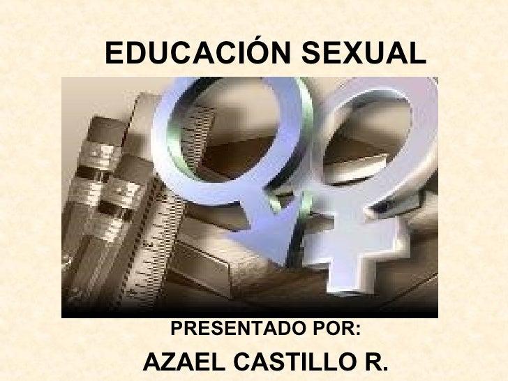 EDUCACIÓN SEXUAL PRESENTADO POR: AZAEL CASTILLO R.