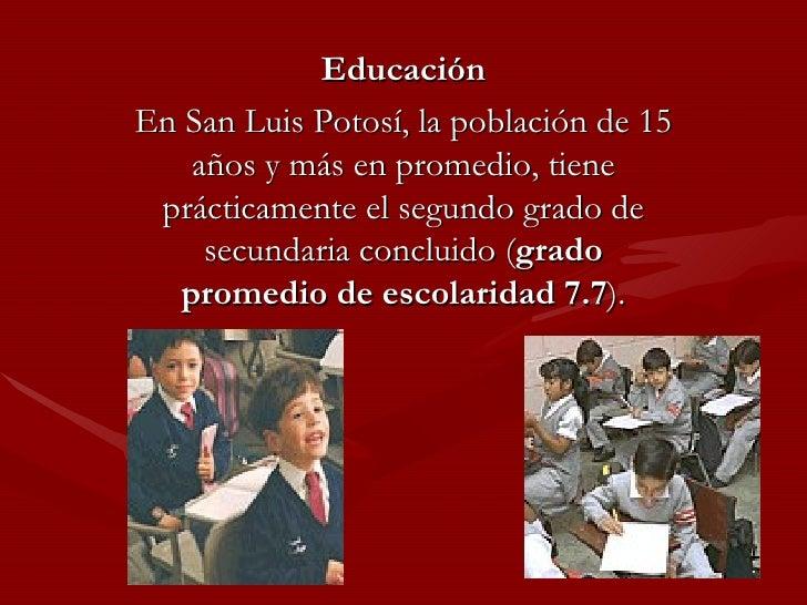 Educación En San Luis Potosí, la población de 15 años y más en promedio, tiene prácticamente el segundo grado de secundari...