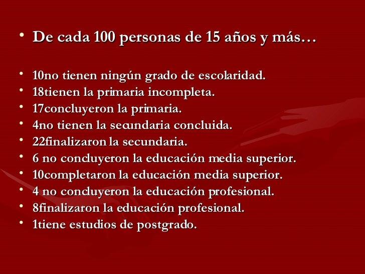 <ul><li>De cada 100 personas de 15 años y más… </li></ul><ul><li>10no tienen ningún grado de escolaridad. </li></ul><ul><l...
