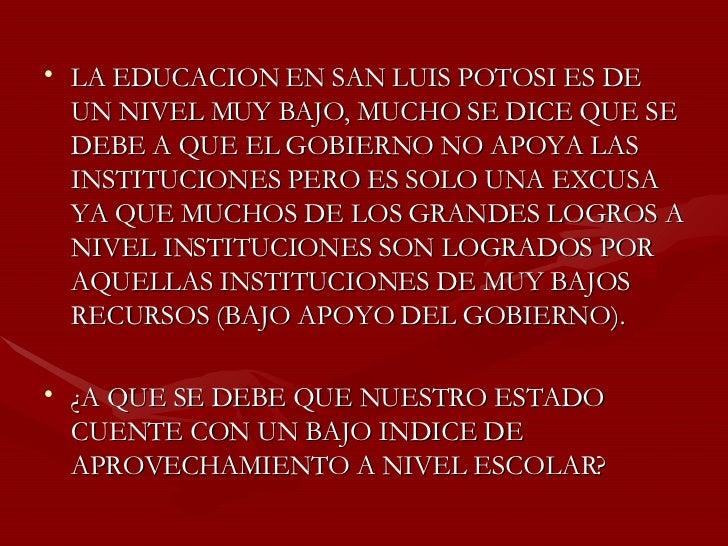 <ul><li>LA EDUCACION EN SAN LUIS POTOSI ES DE UN NIVEL MUY BAJO, MUCHO SE DICE QUE SE DEBE A QUE EL GOBIERNO NO APOYA LAS ...