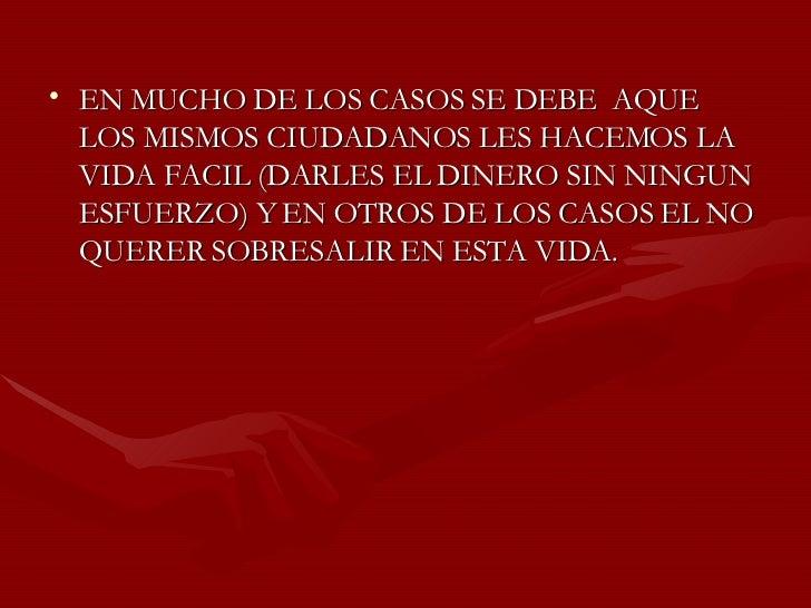 <ul><li>EN MUCHO DE LOS CASOS SE DEBE  AQUE LOS MISMOS CIUDADANOS LES HACEMOS LA VIDA FACIL (DARLES EL DINERO SIN NINGUN E...
