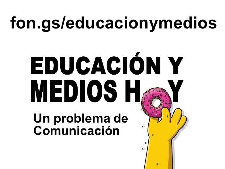 Un problema de Comunicación fon.gs/educacionymedios MEDIOS H  Y EDUCACIÓN Y