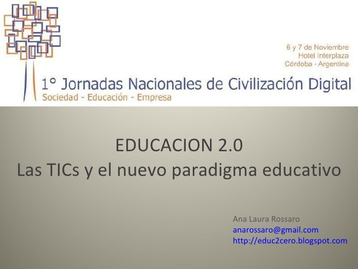 EDUCACION 2.0 Las TICs y el nuevo paradigma educativo Ana Laura Rossaro [email_address] http://educ2cero.blogspot.com