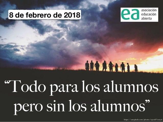 """https://unsplash.com/photos/vpxeE7s-my4 """"Todo para los alumnos pero sin los alumnos"""" 8 de febrero de 2018"""