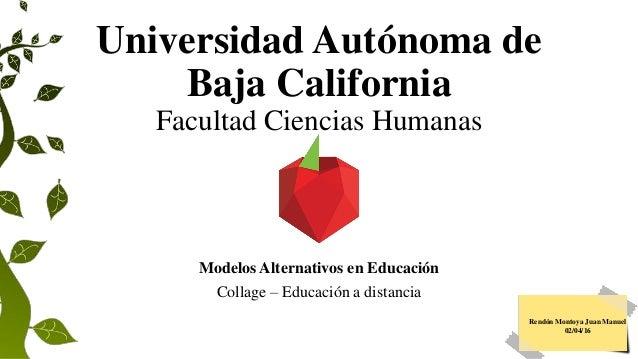 Universidad Autónoma de Baja California Facultad Ciencias Humanas Modelos Alternativos en Educación Collage – Educación a ...