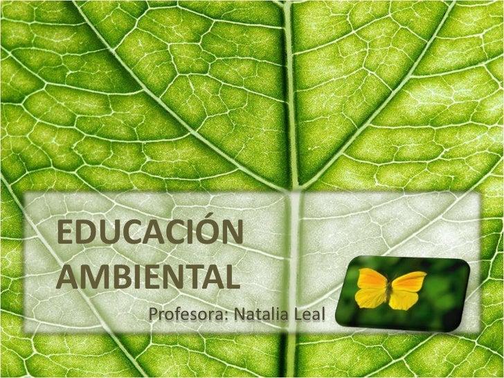 EDUCACIÓN AMBIENTAL<br />Profesora: Natalia Leal<br />
