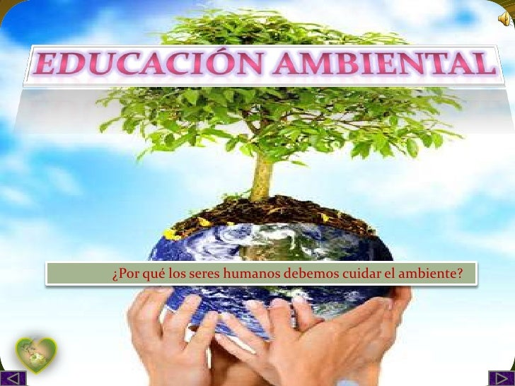 Educación ambiental<br />                 ¿Por qué los seres humanos debemos cuidar el ambiente?<br />