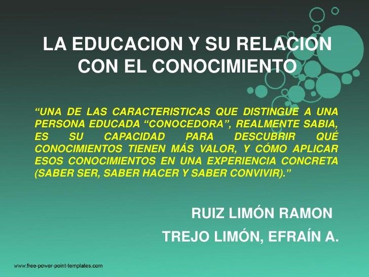 """LA EDUCACION Y SU RELACION    CON EL CONOCIMIENTO""""UNA DE LAS CARACTERISTICAS QUE DISTINGUE A UNAPERSONA EDUCADA """"CONOCEDOR..."""