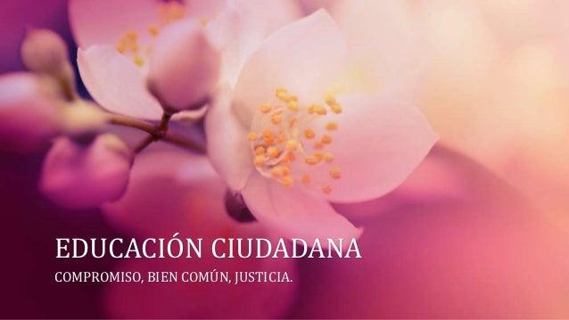EDUCACIÓN CIUDADANACOMPROMISO, BIEN COMÚN, JUSTICIA.