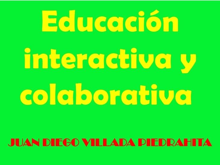 Educación interactiva y colaborativaJUAN DIEGO VILLADA PIEDRAHITA