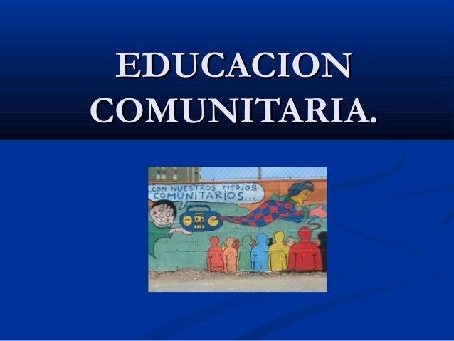 EDUCACIONEDUCACION COMUNITARIA.COMUNITARIA.