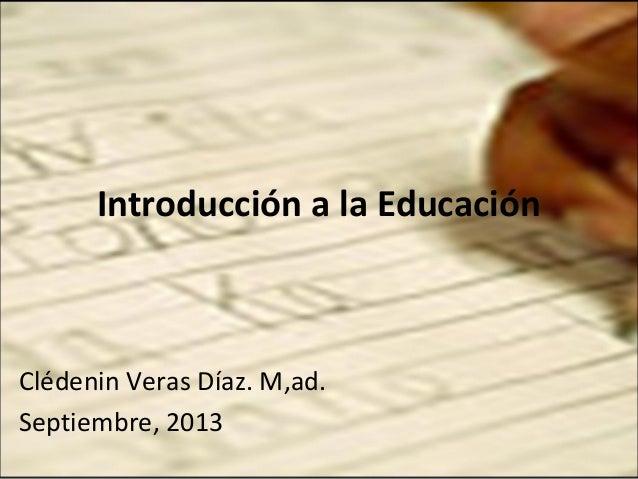 Introducción a la Educación  Clédenin Veras Díaz. M,ad. Septiembre, 2013