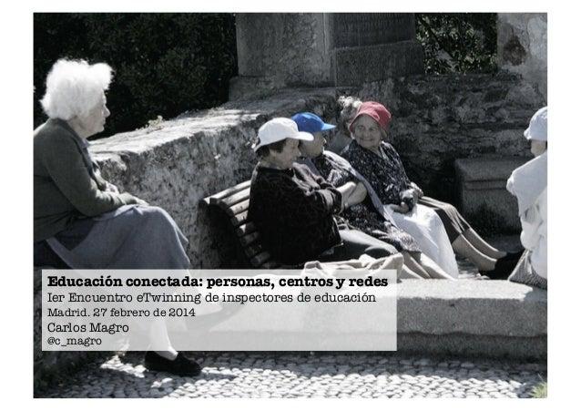 Educación conectada: personas, centros y redes Ier Encuentro eTwinning de inspectores de educación Madrid. 27 febrero de 2...