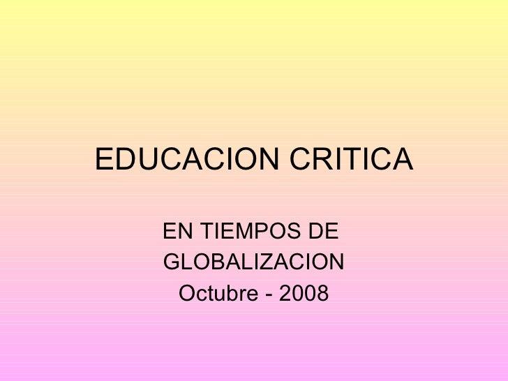 EDUCACION CRITICA EN TIEMPOS DE  GLOBALIZACION Octubre - 2008