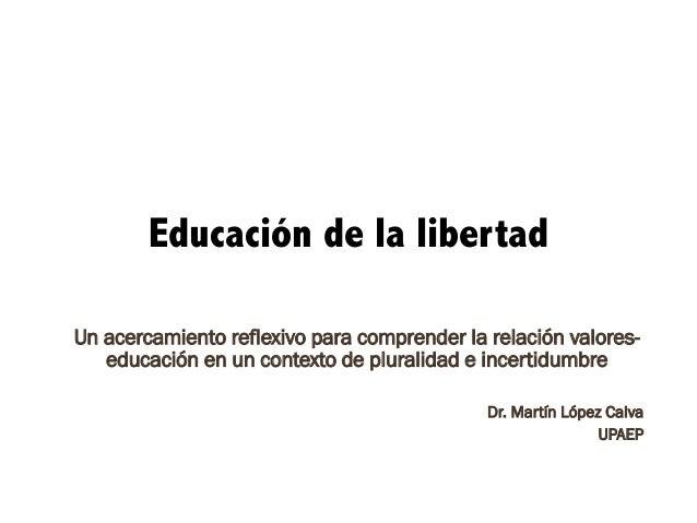 Educación de la libertad Un acercamiento reflexivo para comprender la relación valores- educación en un contexto de plural...