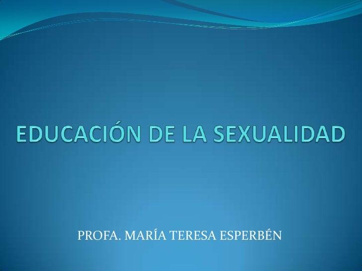 EDUCACIÓN DE LA SEXUALIDAD<br />PROFA. MARÍA TERESA ESPERBÉN<br />