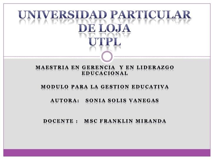 MAESTRIA EN GERENCIA Y EN LIDERAZGO            EDUCACIONAL MODULO PARA LA GESTION EDUCATIVA   AUTORA:   SONIA SOLIS VANEGA...