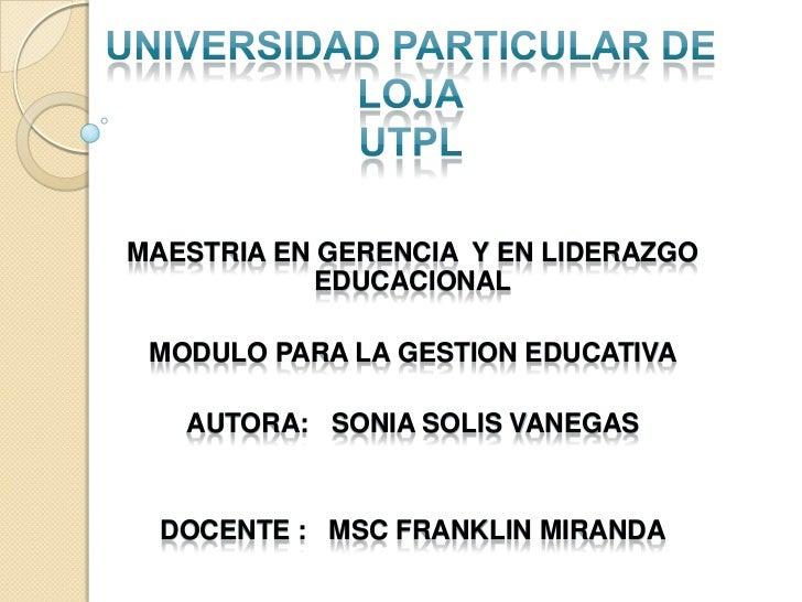 MAESTRIA EN GERENCIA Y EN LIDERAZGO            EDUCACIONAL MODULO PARA LA GESTION EDUCATIVA   AUTORA: SONIA SOLIS VANEGAS ...