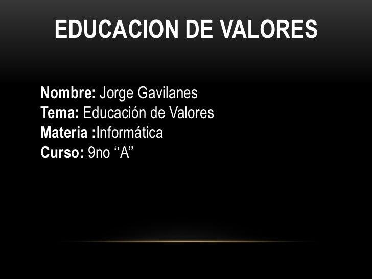 EDUCACION DE VALORES<br />Nombre: Jorge Gavilanes<br />Tema: Educación de Valores <br />Materia :Informática<br />Curso: 9...