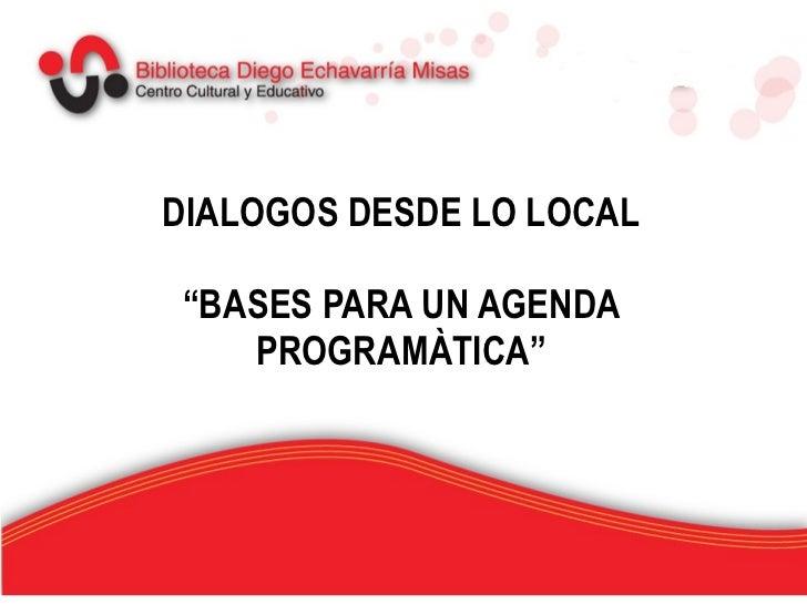 """DIALOGOS DESDE LO LOCAL """"BASES PARA UN AGENDA PROGRAMÀTICA"""""""