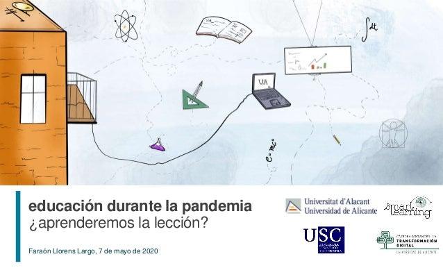 1 Faraón Llorens Largo, 7 de mayo de 2020 educación durante la pandemia ¿aprenderemos la lección?