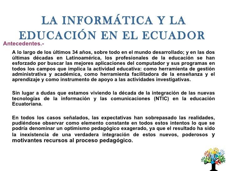 LA INFORMÁTICA Y LA     EDUCACIÓN EN EL ECUADORAntecedentes.-   A lo largo de los últimos 34 años, sobre todo en el mundo ...