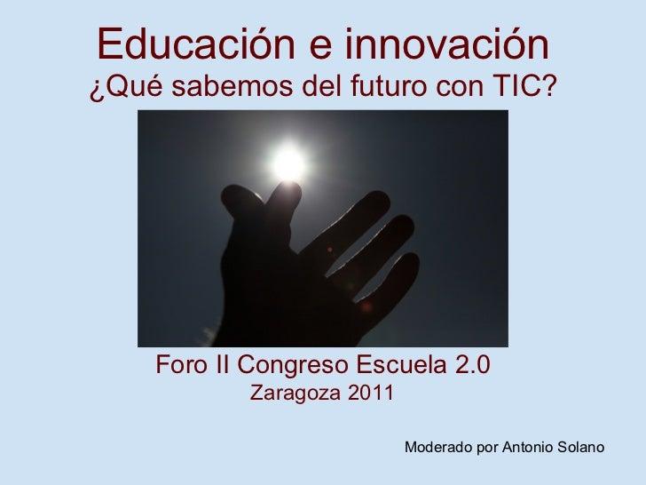 Educación e innovación ¿Qué sabemos del futuro con TIC? Foro II Congreso Escuela 2.0 Zaragoza 2011  Moderado por Antonio S...